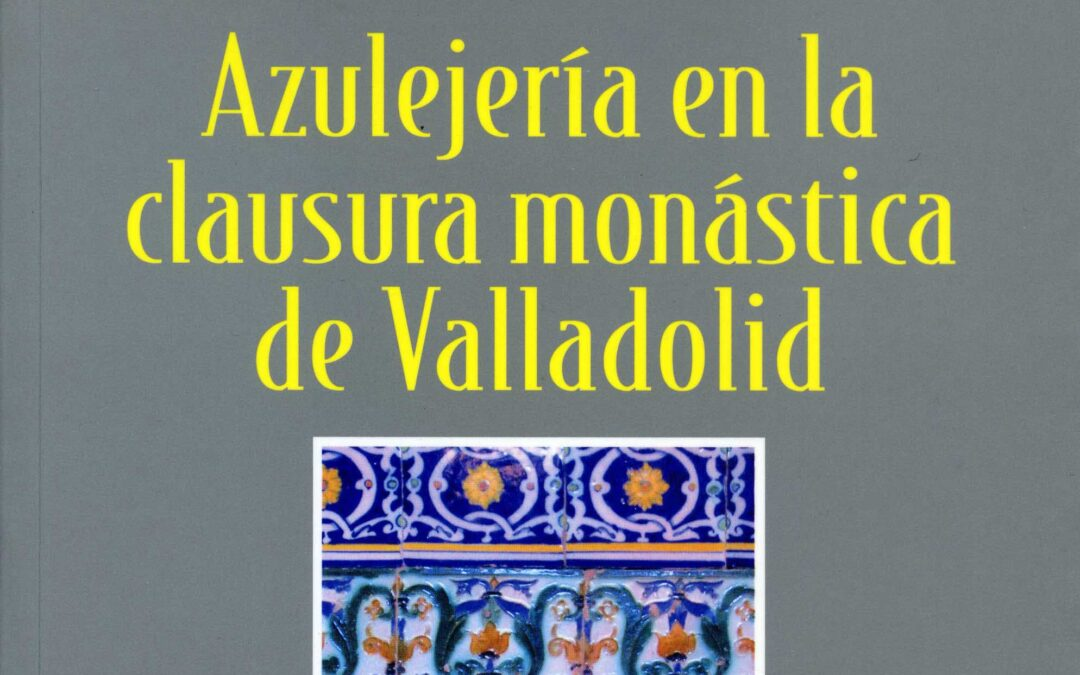 Biblioteca Cerámica. Abril 2021. Azulejería en la clausura monástica de Valladolid. Manuel Moratinos García, Olatz Villanueva Zubizarreta